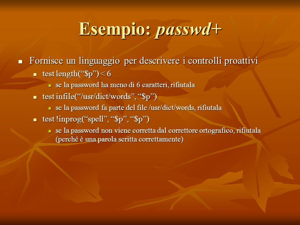 Esempio: passwd+ Fornisce un linguaggio per descrivere i controlli proattivi. test length( $p ) < 6.