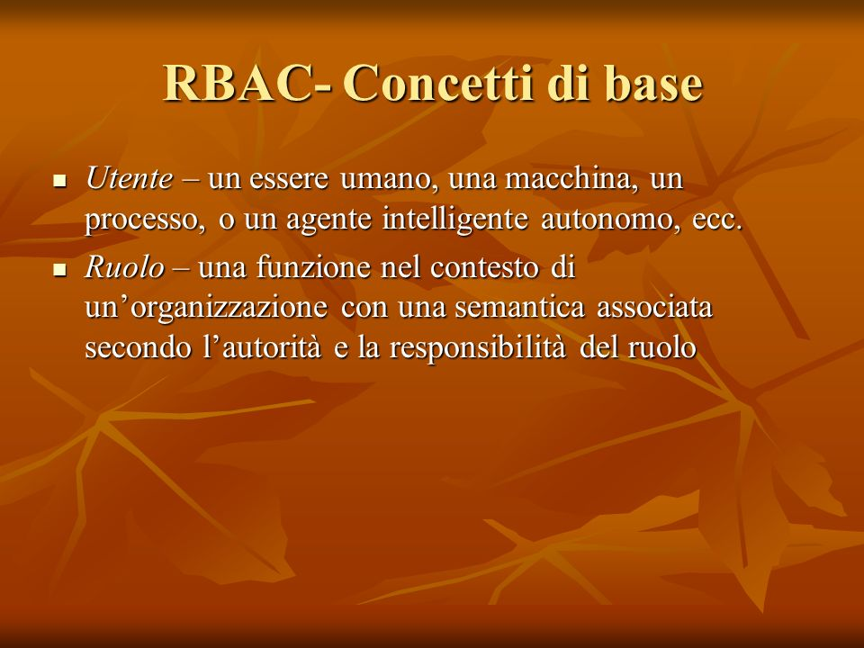 RBAC- Concetti di base Utente – un essere umano, una macchina, un processo, o un agente intelligente autonomo, ecc.