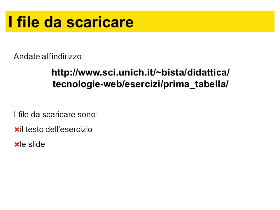 I file da scaricare Andate all'indirizzo: http://www.sci.unich.it/~bista/didattica/ tecnologie-web/esercizi/prima_tabella/