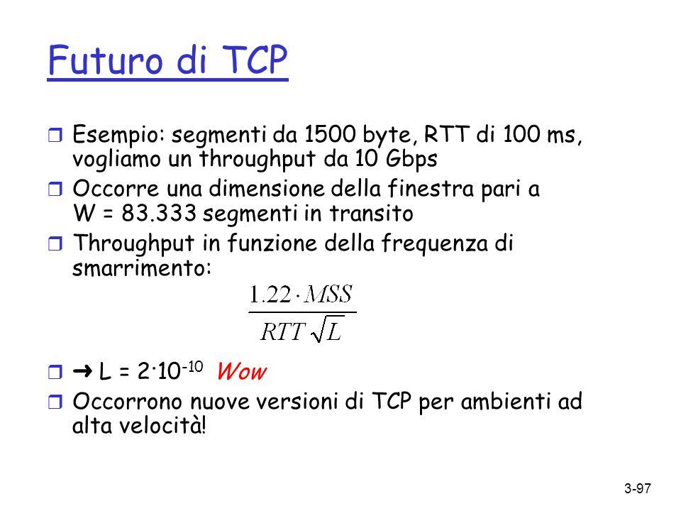 Futuro di TCP Esempio: segmenti da 1500 byte, RTT di 100 ms, vogliamo un throughput da 10 Gbps.