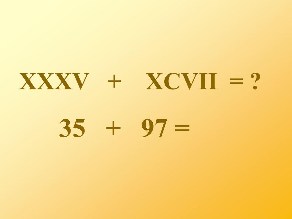 XXXV + XCVII = 35 + 97 =