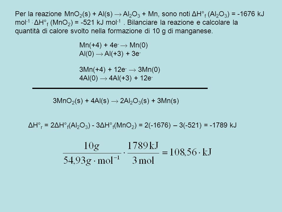 Per la reazione MnO2(s) + Al(s)  Al2O3 + Mn, sono noti ΔH°f (Al2O3) = -1676 kJ mol-1 ; ΔH°f (MnO2) = -521 kJ mol-1 . Bilanciare la reazione e calcolare la quantità di calore svolto nella formazione di 10 g di manganese.