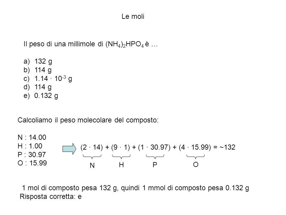 Le moli Il peso di una millimole di (NH4)2HPO4 è … 132 g. 114 g. 1.14 · 10-3 g. 0.132 g. Calcoliamo il peso molecolare del composto: