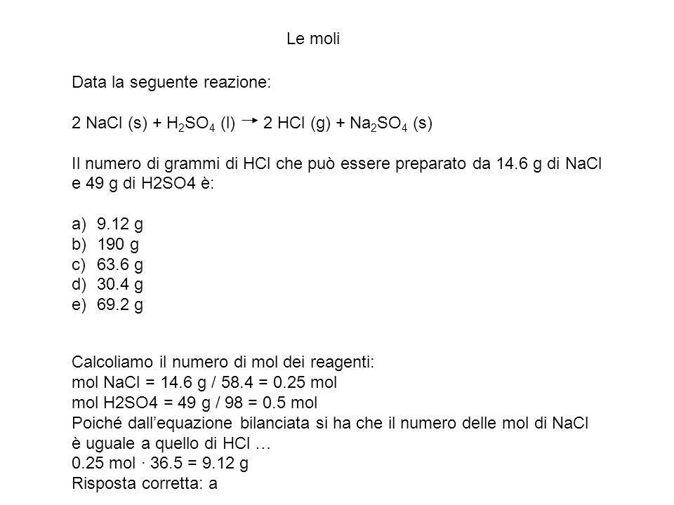 Le moli Data la seguente reazione: 2 NaCl (s) + H2SO4 (l) 2 HCl (g) + Na2SO4 (s)