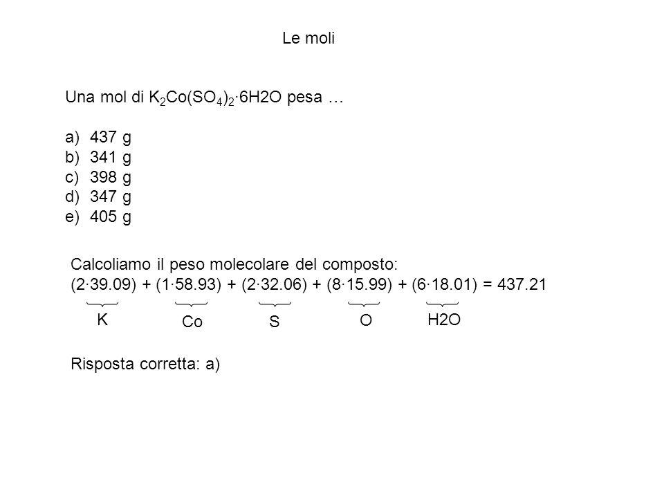 Le moli Una mol di K2Co(SO4)2·6H2O pesa … 437 g. 341 g. 398 g. 347 g. 405 g. Calcoliamo il peso molecolare del composto: