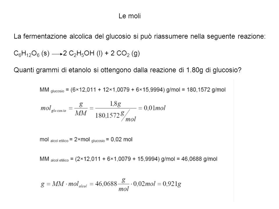 Le moli La fermentazione alcolica del glucosio si può riassumere nella seguente reazione: C6H12O6 (s) 2 C2H5OH (l) + 2 CO2 (g)
