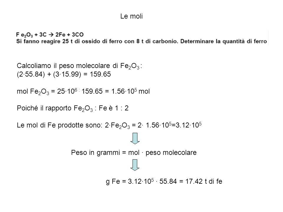 Le moli Calcoliamo il peso molecolare di Fe2O3 : (2·55.84) + (3·15.99) = 159.65. mol Fe2O3 = 25·106 : 159.65 = 1.56·105 mol.