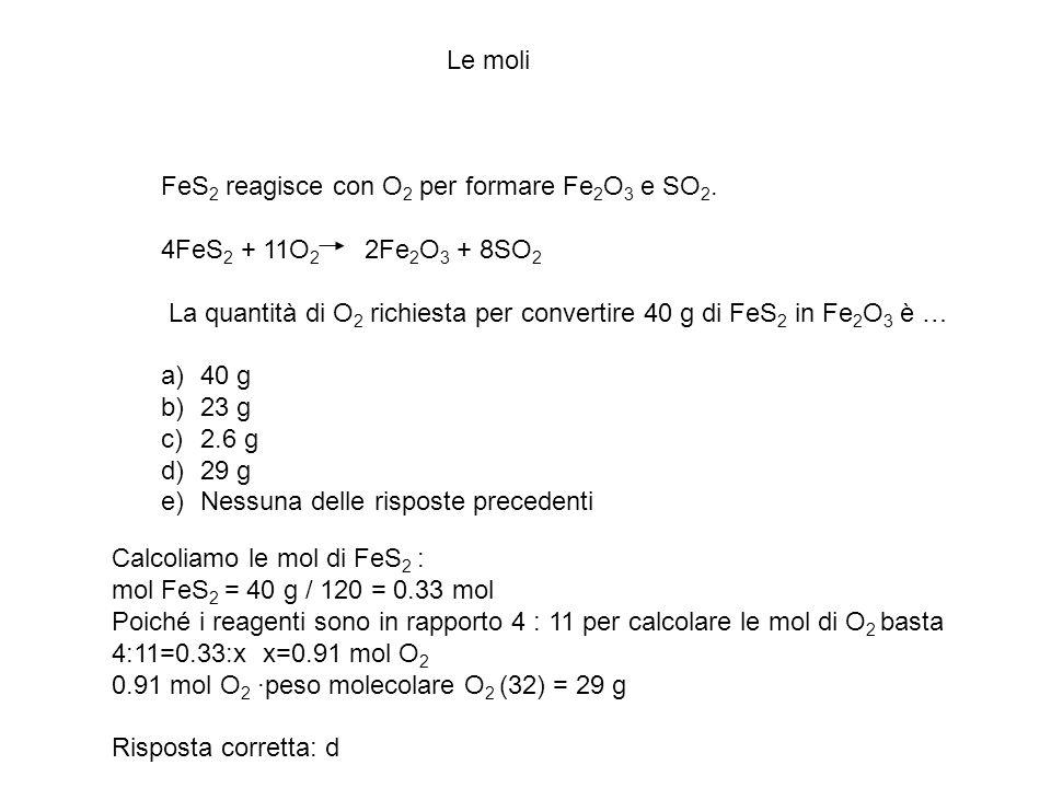 Le moli FeS2 reagisce con O2 per formare Fe2O3 e SO2. 4FeS2 + 11O2 2Fe2O3 + 8SO2.