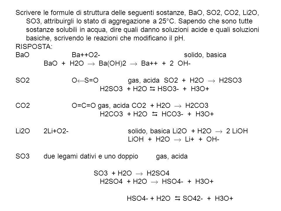 Scrivere le formule di struttura delle seguenti sostanze, BaO, SO2, CO2, Li2O, SO3, attribuirgli lo stato di aggregazione a 25°C. Sapendo che sono tutte sostanze solubili in acqua, dire quali danno soluzioni acide e quali soluzioni basiche, scrivendo le reazioni che modificano il pH.