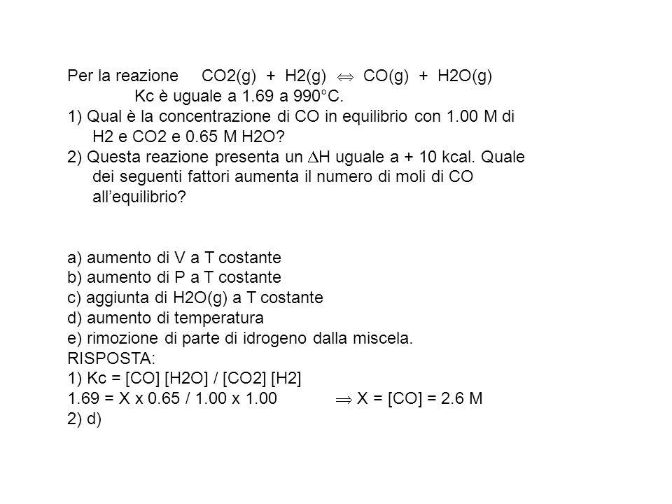 Per la reazione. CO2(g) + H2(g)  CO(g) + H2O(g). Kc è uguale a 1