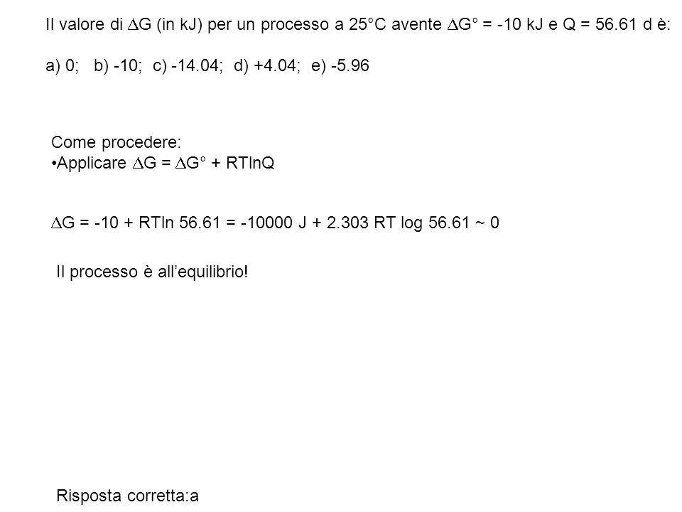 Il valore di DG (in kJ) per un processo a 25°C avente DG° = -10 kJ e Q = 56.61 d è: