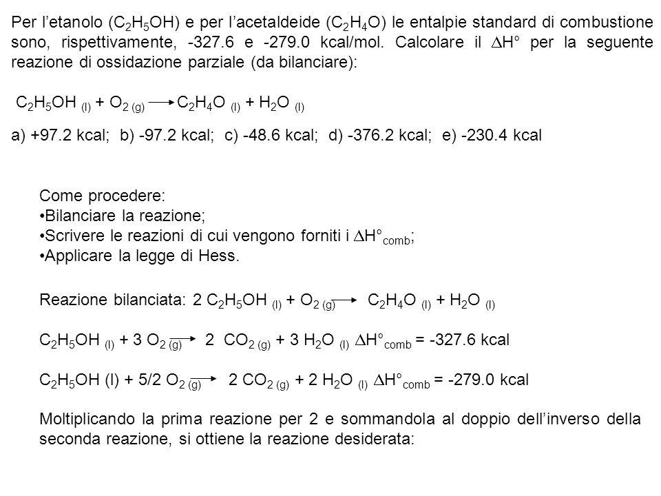 Per l'etanolo (C2H5OH) e per l'acetaldeide (C2H4O) le entalpie standard di combustione sono, rispettivamente, -327.6 e -279.0 kcal/mol. Calcolare il DH° per la seguente reazione di ossidazione parziale (da bilanciare):