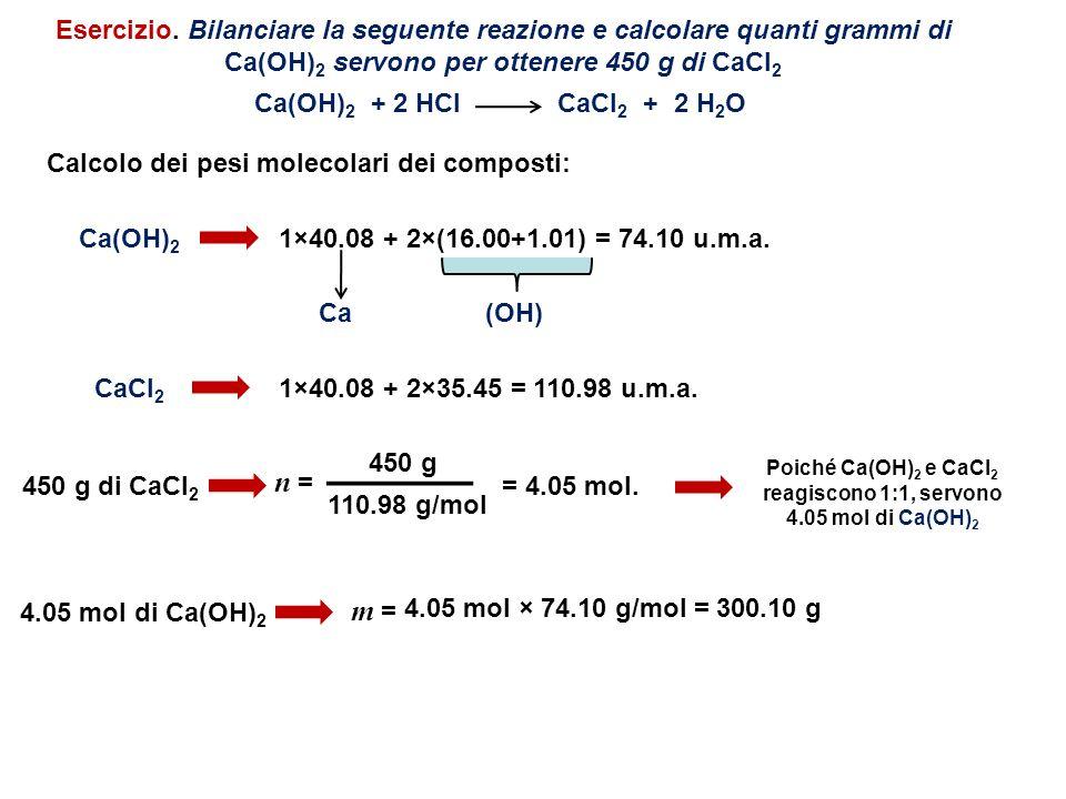 Esercizio. Bilanciare la seguente reazione e calcolare quanti grammi di Ca(OH)2 servono per ottenere 450 g di CaCl2