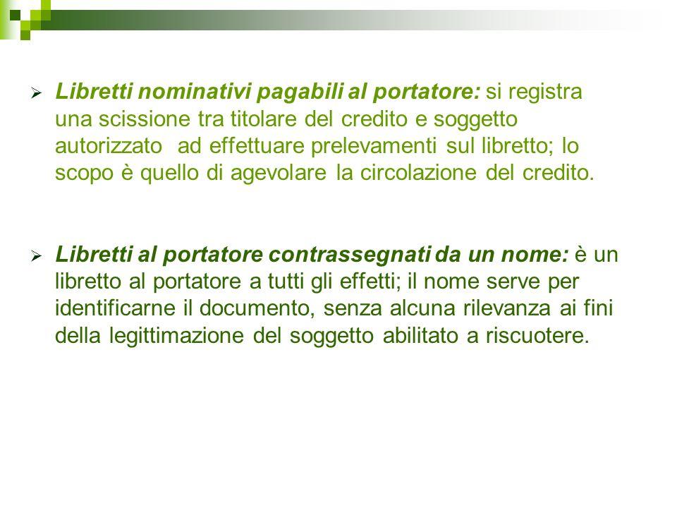 Libretti nominativi pagabili al portatore: si registra una scissione tra titolare del credito e soggetto autorizzato ad effettuare prelevamenti sul libretto; lo scopo è quello di agevolare la circolazione del credito.