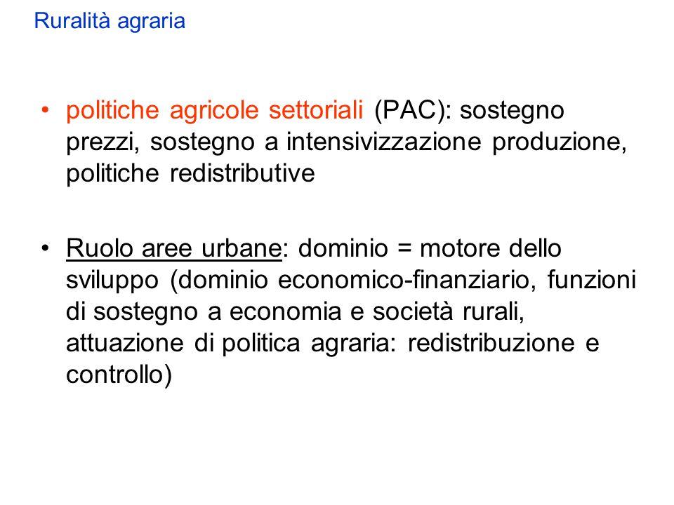 Ruralità agraria politiche agricole settoriali (PAC): sostegno prezzi, sostegno a intensivizzazione produzione, politiche redistributive.