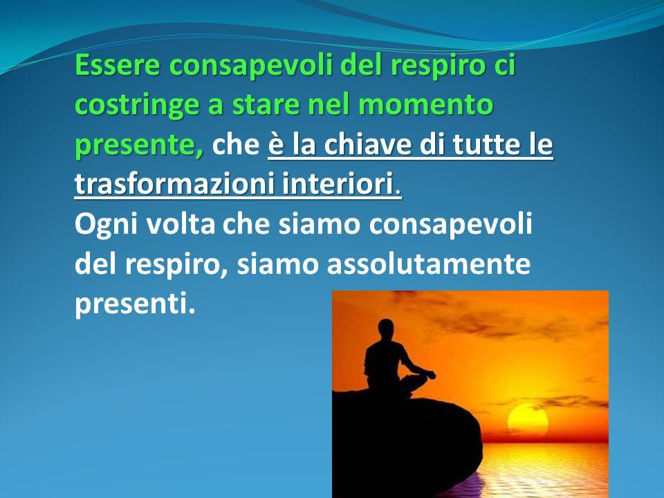 Essere consapevoli del respiro ci costringe a stare nel momento presente, che è la chiave di tutte le trasformazioni interiori.