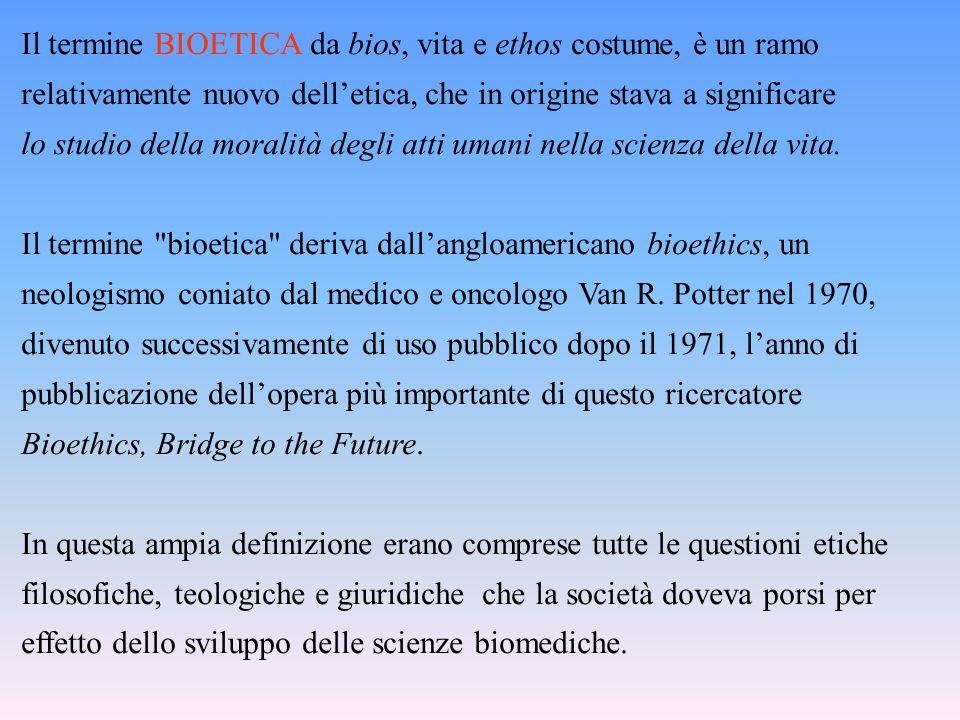 Il termine BIOETICA da bios, vita e ethos costume, è un ramo relativamente nuovo dell'etica, che in origine stava a significare