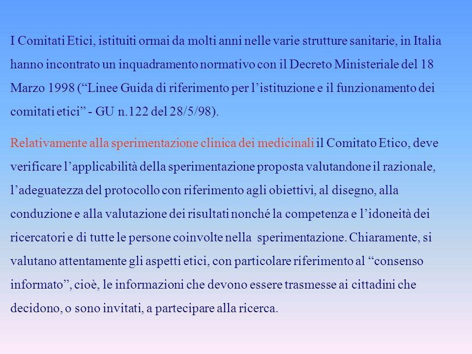 I Comitati Etici, istituiti ormai da molti anni nelle varie strutture sanitarie, in Italia hanno incontrato un inquadramento normativo con il Decreto Ministeriale del 18 Marzo 1998 ( Linee Guida di riferimento per l'istituzione e il funzionamento dei comitati etici - GU n.122 del 28/5/98).