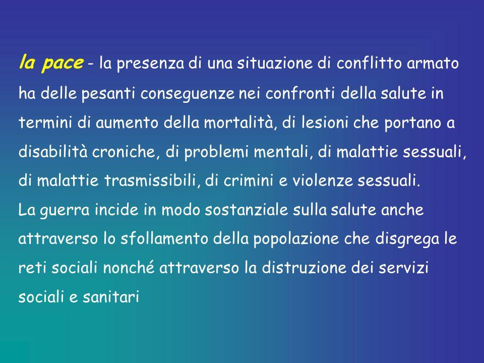 la pace - la presenza di una situazione di conflitto armato ha delle pesanti conseguenze nei confronti della salute in termini di aumento della mortalità, di lesioni che portano a disabilità croniche, di problemi mentali, di malattie sessuali, di malattie trasmissibili, di crimini e violenze sessuali.