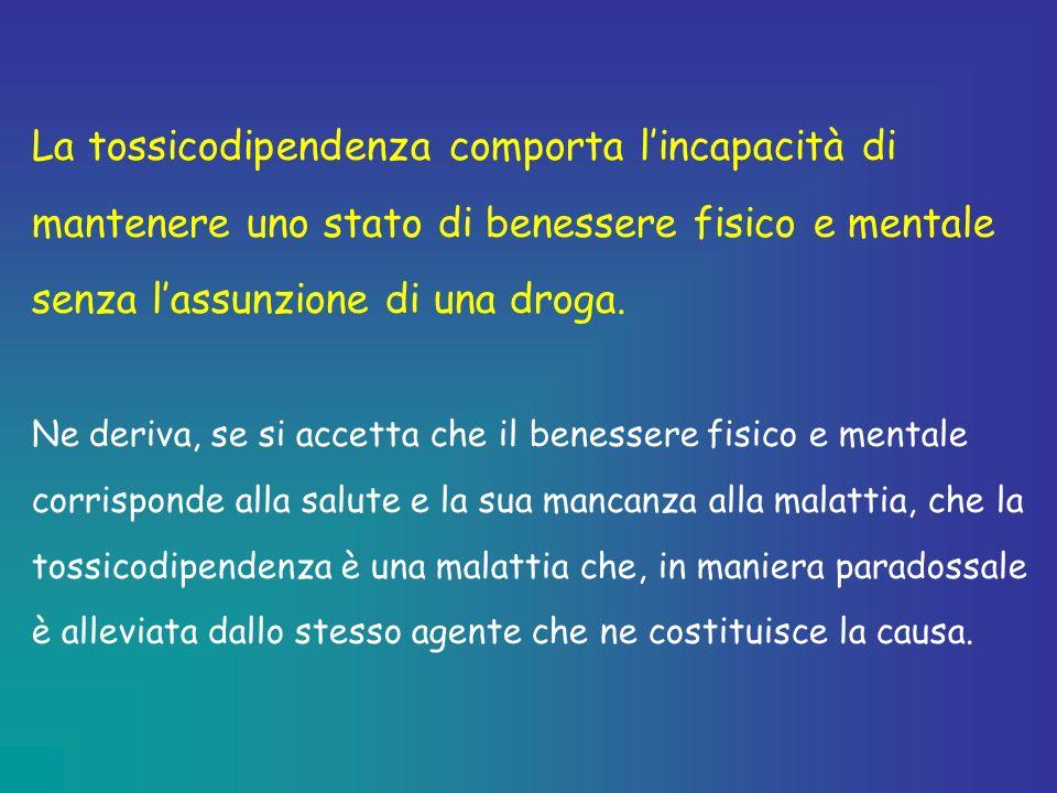 La tossicodipendenza comporta l'incapacità di mantenere uno stato di benessere fisico e mentale senza l'assunzione di una droga.