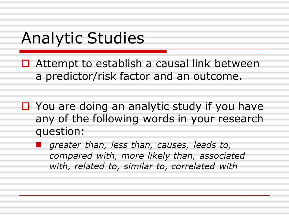 Analytic Studies Attempt to establish a causal link between a predictor/risk factor and an outcome.