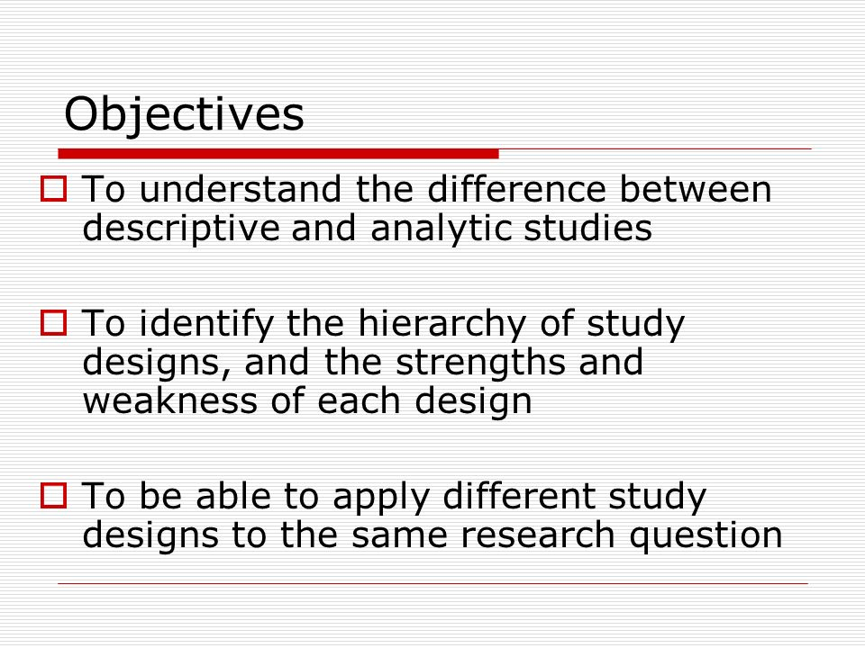 Objectives To understand the difference between descriptive and analytic studies.
