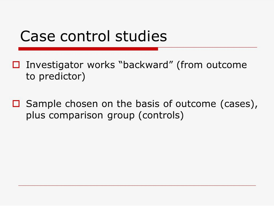 Case control studies Investigator works backward (from outcome to predictor)