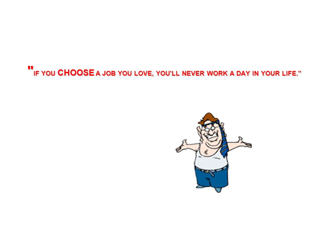 IF YOU CHOOSE A JOB YOU LOVE, YOU LL NEVER WORK A DAY IN YOUR LIFE.
