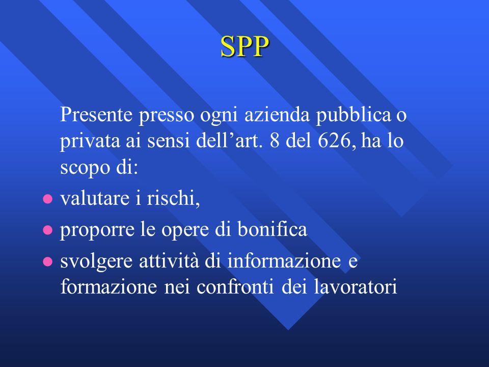 SPP Presente presso ogni azienda pubblica o privata ai sensi dell'art. 8 del 626, ha lo scopo di: valutare i rischi,