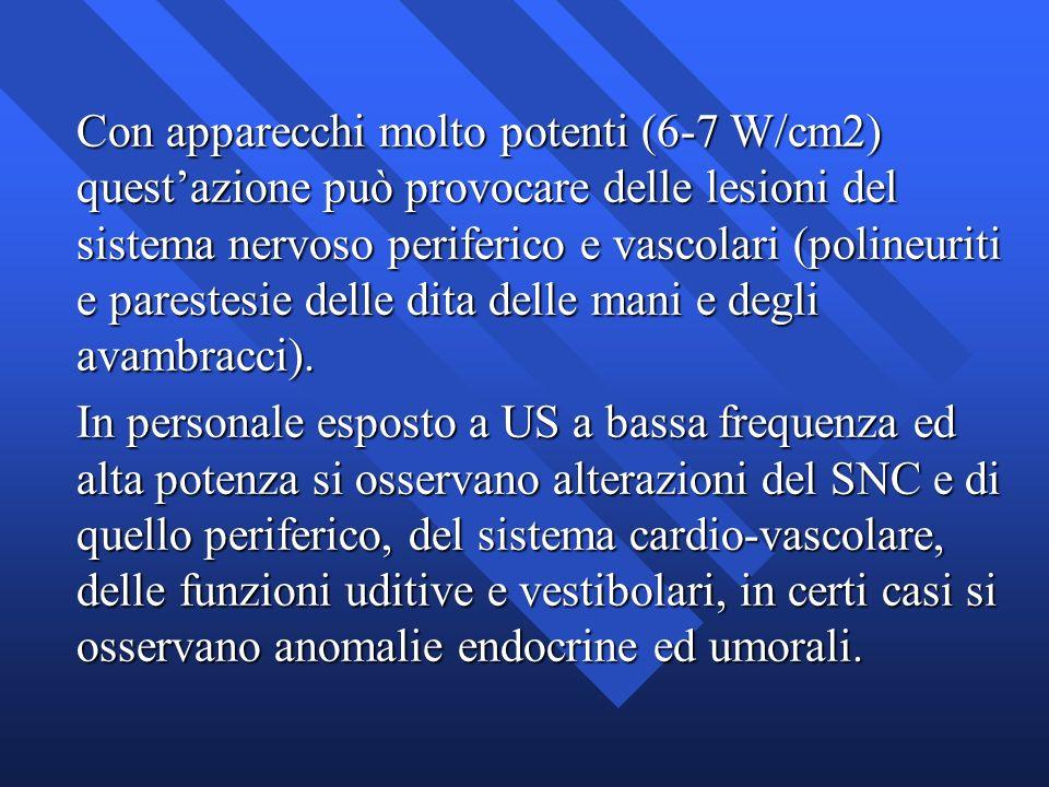 Con apparecchi molto potenti (6-7 W/cm2) quest'azione può provocare delle lesioni del sistema nervoso periferico e vascolari (polineuriti e parestesie delle dita delle mani e degli avambracci).