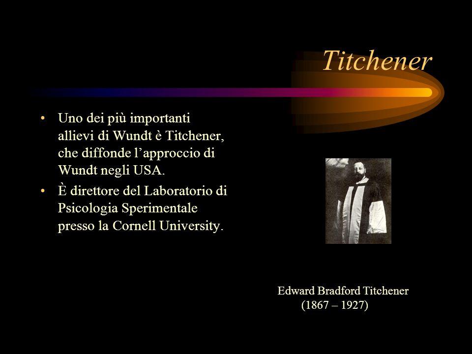 Titchener Uno dei più importanti allievi di Wundt è Titchener, che diffonde l'approccio di Wundt negli USA.