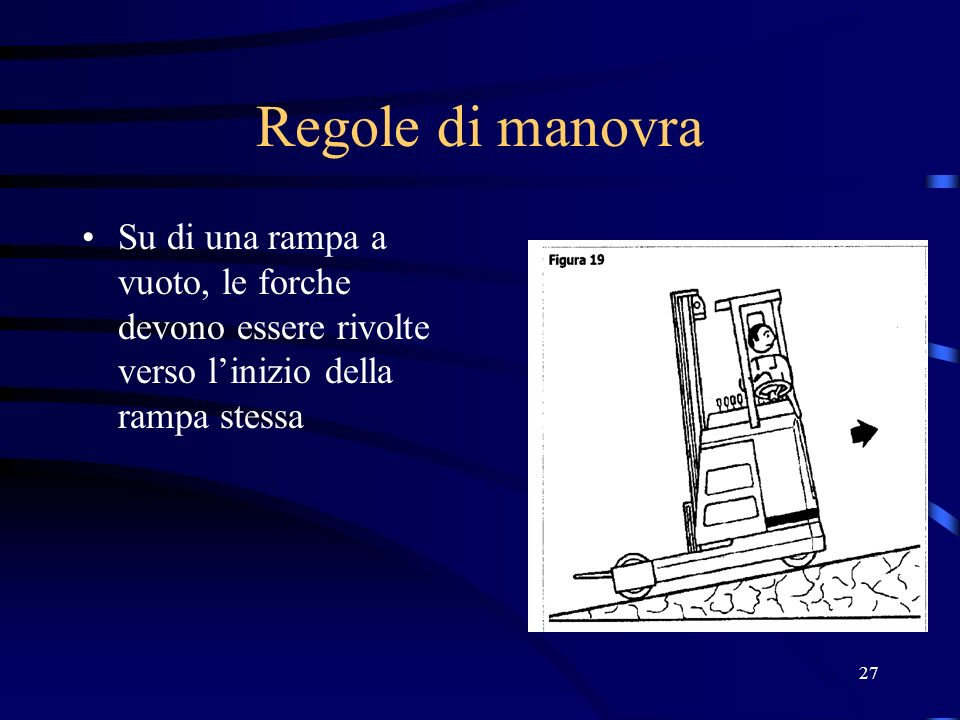 Regole di manovraSu di una rampa a vuoto, le forche devono essere rivolte verso l'inizio della rampa stessa.