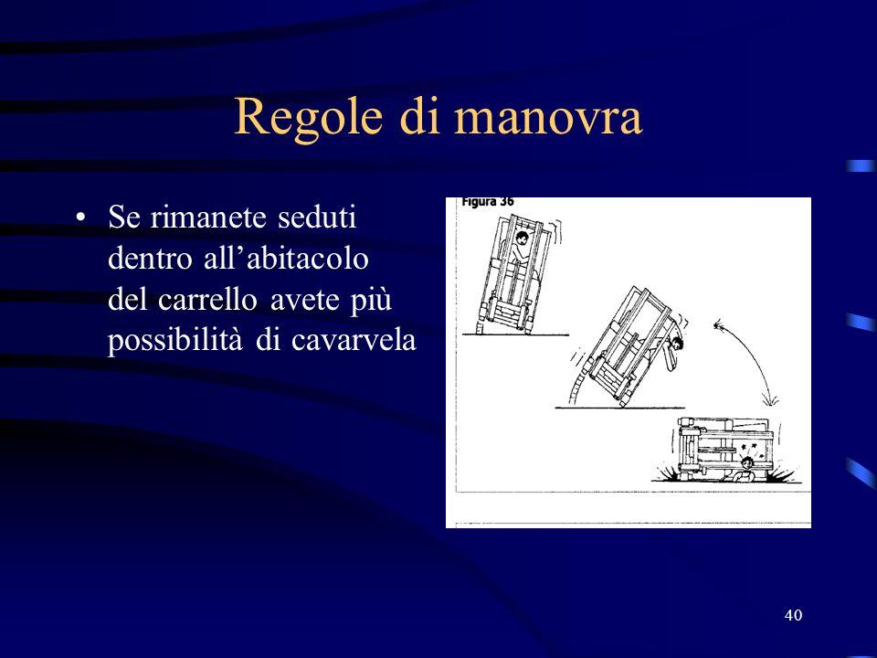 Regole di manovra Se rimanete seduti dentro all'abitacolo del carrello avete più possibilità di cavarvela.