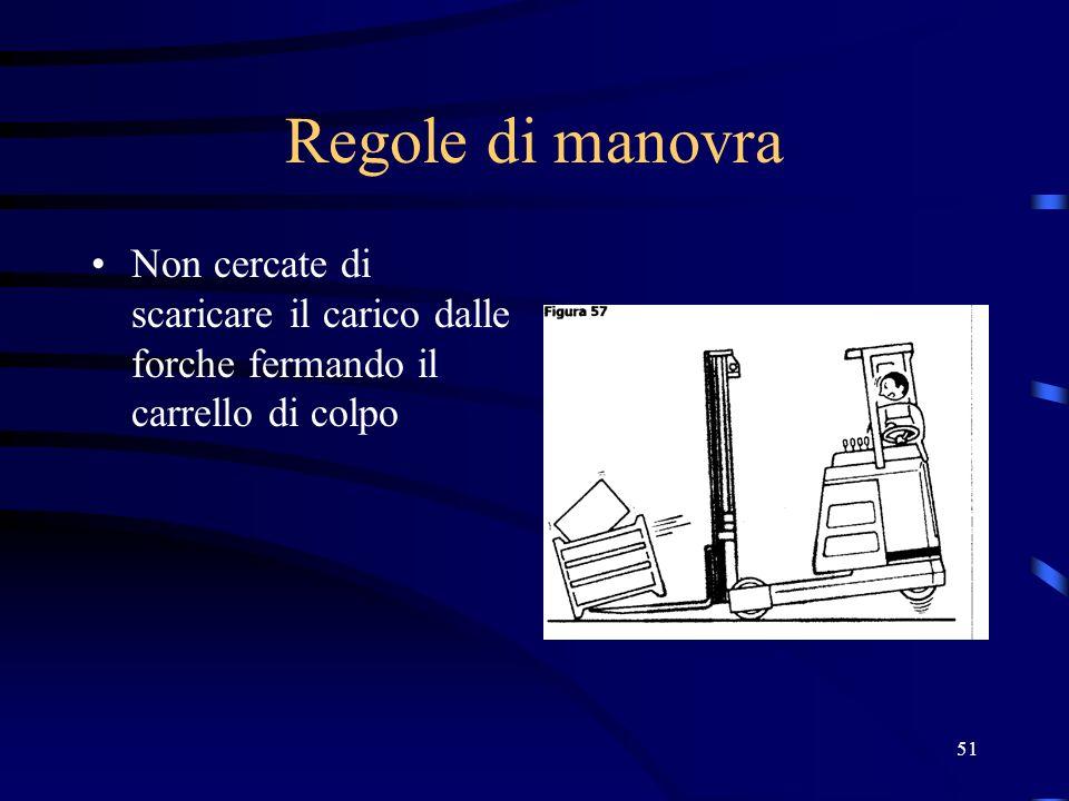 Regole di manovra Non cercate di scaricare il carico dalle forche fermando il carrello di colpo