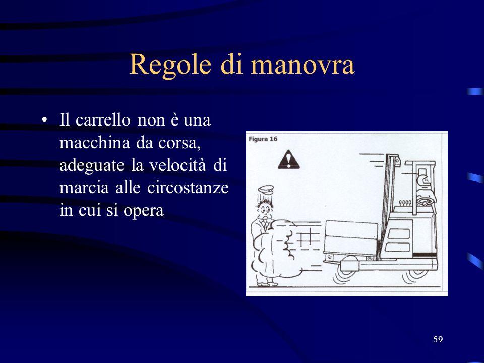 Regole di manovra Il carrello non è una macchina da corsa, adeguate la velocità di marcia alle circostanze in cui si opera.