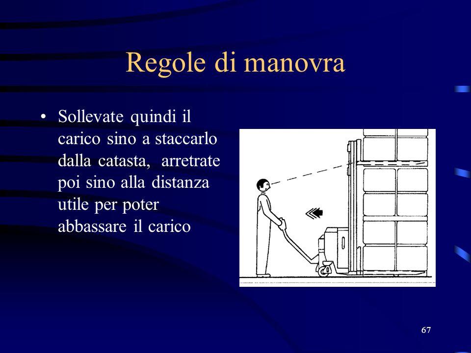 Regole di manovra Sollevate quindi il carico sino a staccarlo dalla catasta, arretrate poi sino alla distanza utile per poter abbassare il carico.