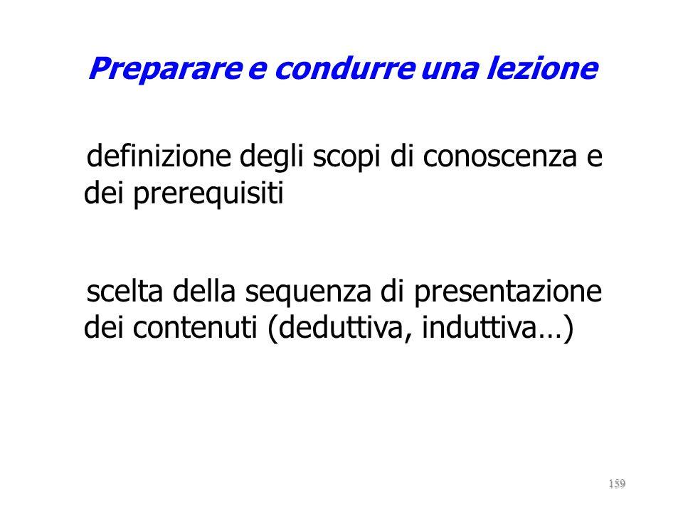 Preparare e condurre una lezione definizione degli scopi di conoscenza e dei prerequisiti scelta della sequenza di presentazione dei contenuti (deduttiva, induttiva…)