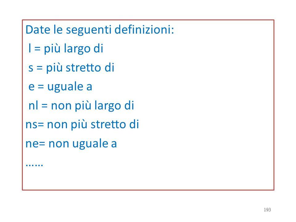 Date le seguenti definizioni: l = più largo di s = più stretto di e = uguale a nl = non più largo di ns= non più stretto di ne= non uguale a ……