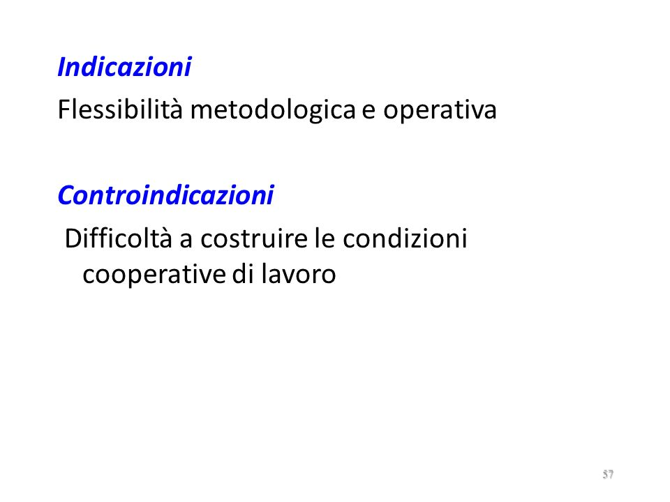 Indicazioni Flessibilità metodologica e operativa Controindicazioni Difficoltà a costruire le condizioni cooperative di lavoro