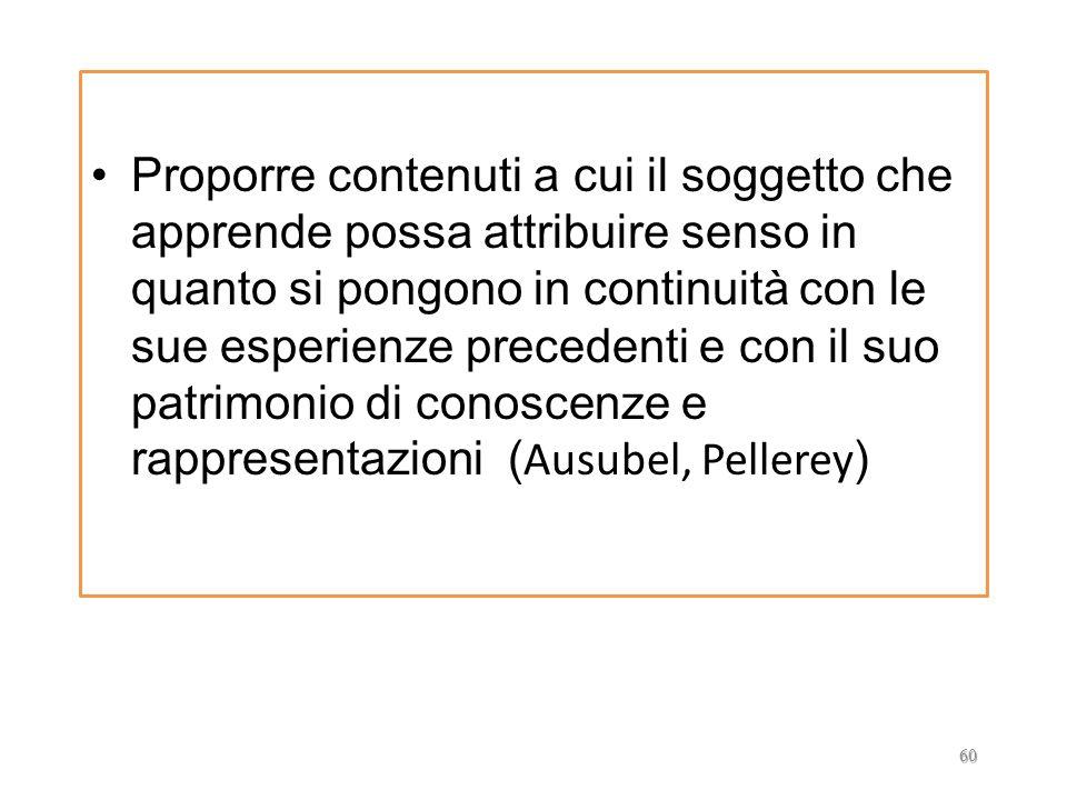 Proporre contenuti a cui il soggetto che apprende possa attribuire senso in quanto si pongono in continuità con le sue esperienze precedenti e con il suo patrimonio di conoscenze e rappresentazioni (Ausubel, Pellerey)