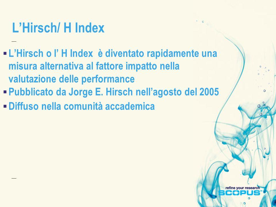 L'Hirsch/ H Index L'Hirsch o l' H Index è diventato rapidamente una misura alternativa al fattore impatto nella valutazione delle performance.