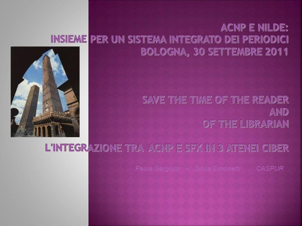 ACNP e NILDE: insieme per un sistema integrato dei periodici Bologna, 30 Settembre 2011 Save the time of the reader and of the librarian L integrazione tra ACNP e SFX in 3 atenei CIBER