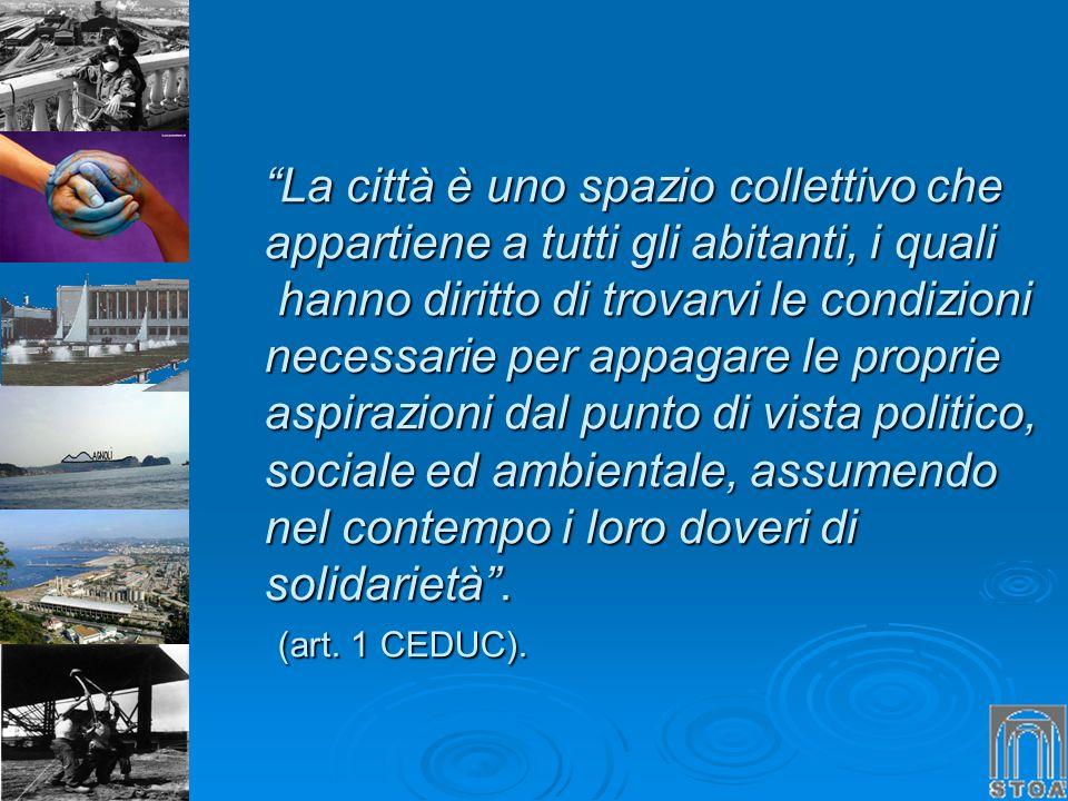 La città è uno spazio collettivo che appartiene a tutti gli abitanti, i quali hanno diritto di trovarvi le condizioni necessarie per appagare le proprie aspirazioni dal punto di vista politico, sociale ed ambientale, assumendo nel contempo i loro doveri di solidarietà .