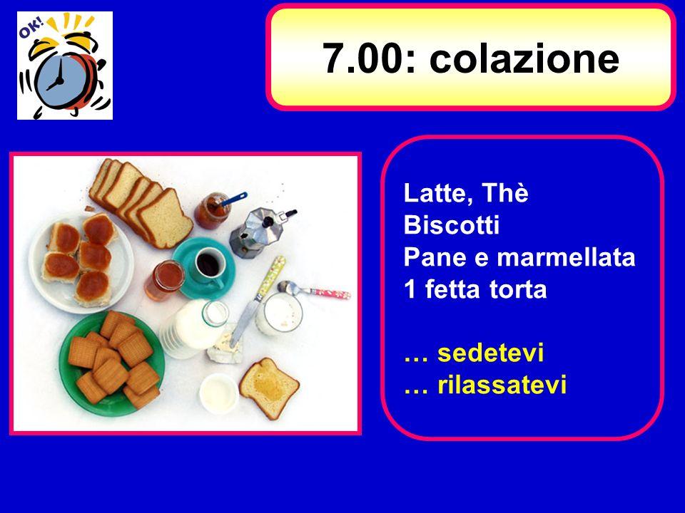 7.00: colazione Latte, Thè Biscotti Pane e marmellata 1 fetta torta