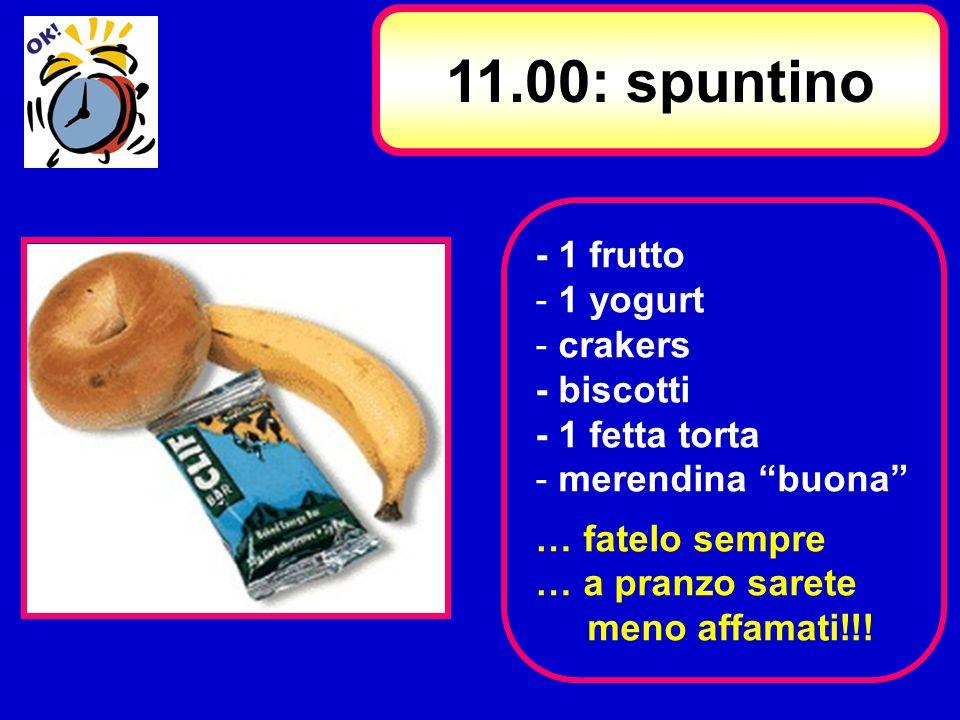 11.00: spuntino - 1 frutto 1 yogurt crakers - biscotti - 1 fetta torta
