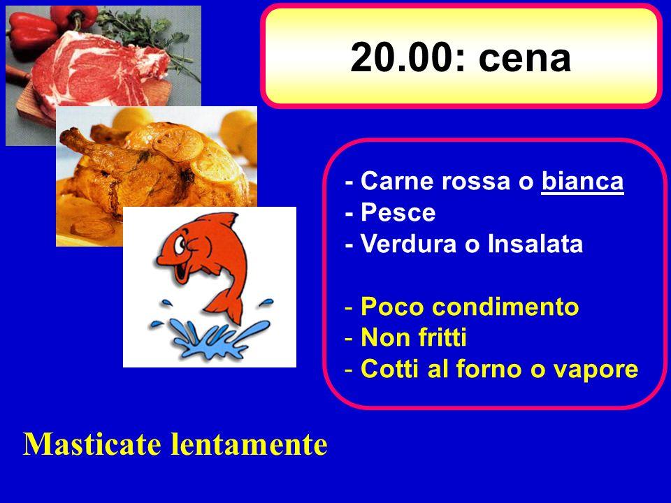 20.00: cena Masticate lentamente - Carne rossa o bianca - Pesce