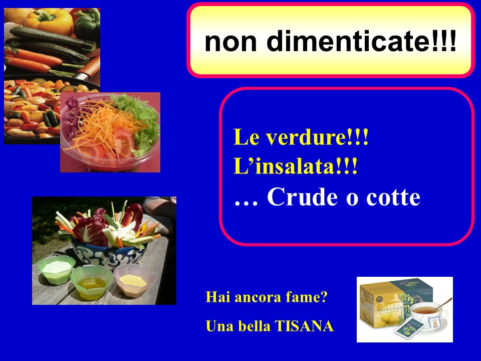 non dimenticate!!! … Crude o cotte Le verdure!!! L'insalata!!!