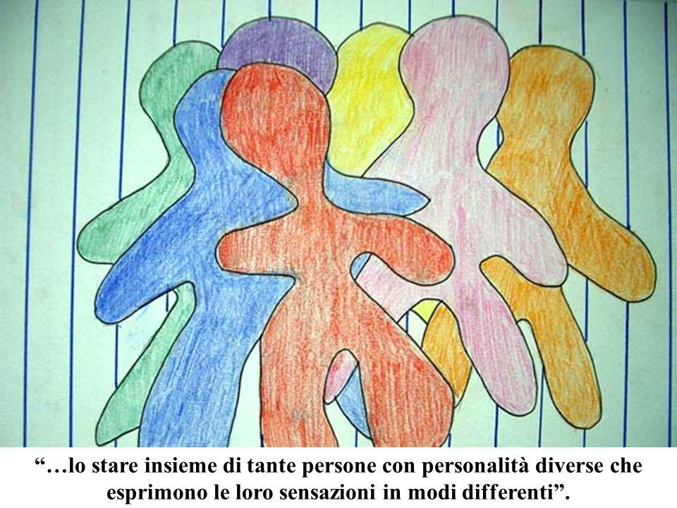 …lo stare insieme di tante persone con personalità diverse che esprimono le loro sensazioni in modi differenti .