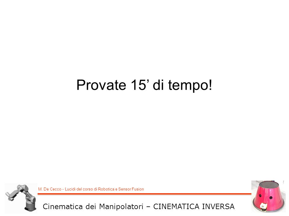 Provate 15' di tempo! Cinematica dei Manipolatori – CINEMATICA INVERSA