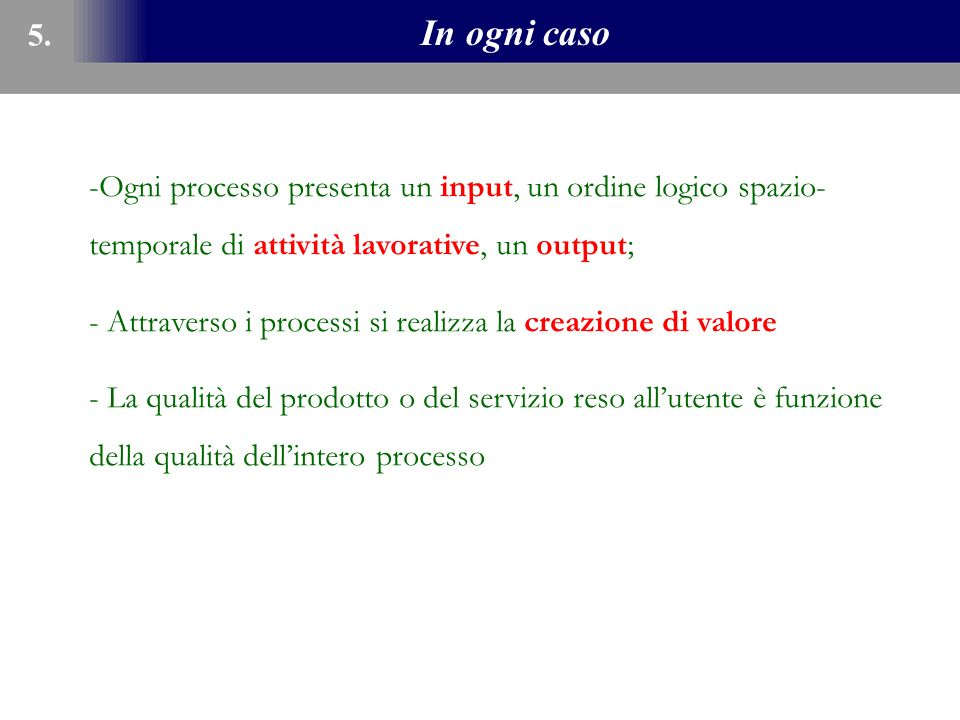 5. In ogni caso. Ogni processo presenta un input, un ordine logico spazio-temporale di attività lavorative, un output;